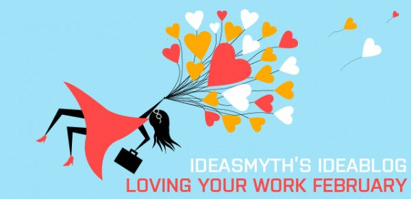 Ideasmyth Ideablog February: Loving Your Work